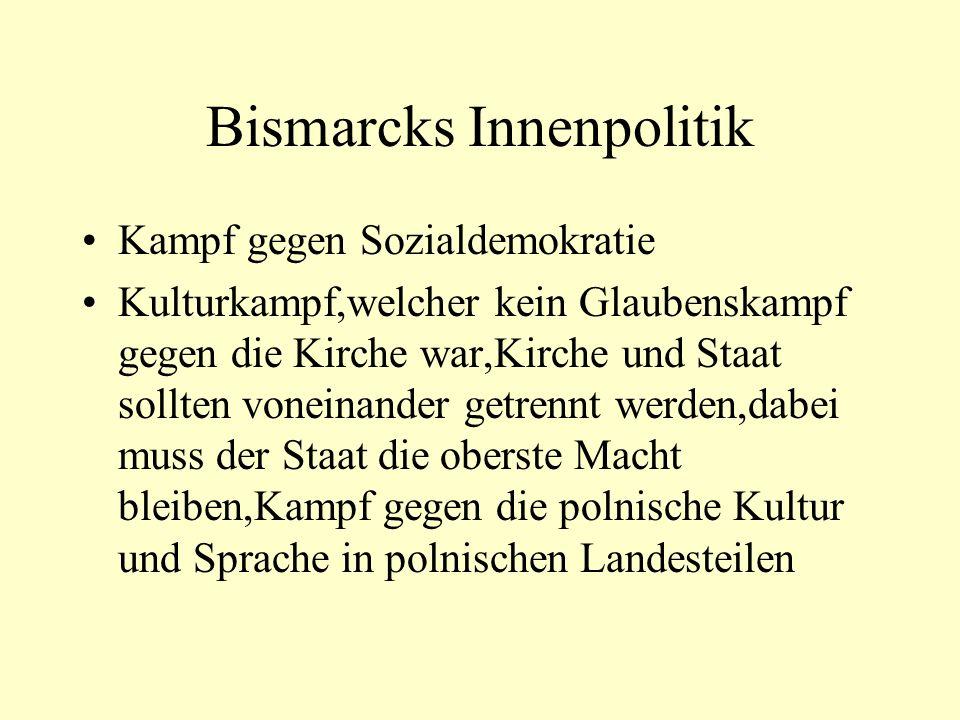 Bismarcks Innenpolitik Kampf gegen Sozialdemokratie Kulturkampf,welcher kein Glaubenskampf gegen die Kirche war,Kirche und Staat sollten voneinander getrennt werden,dabei muss der Staat die oberste Macht bleiben,Kampf gegen die polnische Kultur und Sprache in polnischen Landesteilen