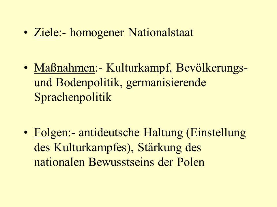Ziele:- homogener Nationalstaat Maßnahmen:- Kulturkampf, Bevölkerungs- und Bodenpolitik, germanisierende Sprachenpolitik Folgen:- antideutsche Haltung (Einstellung des Kulturkampfes), Stärkung des nationalen Bewusstseins der Polen