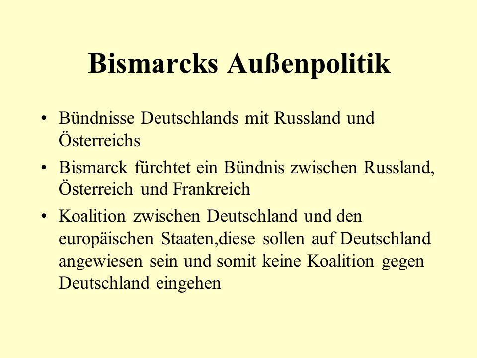 Bismarcks Außenpolitik Bündnisse Deutschlands mit Russland und Österreichs Bismarck fürchtet ein Bündnis zwischen Russland, Österreich und Frankreich Koalition zwischen Deutschland und den europäischen Staaten,diese sollen auf Deutschland angewiesen sein und somit keine Koalition gegen Deutschland eingehen