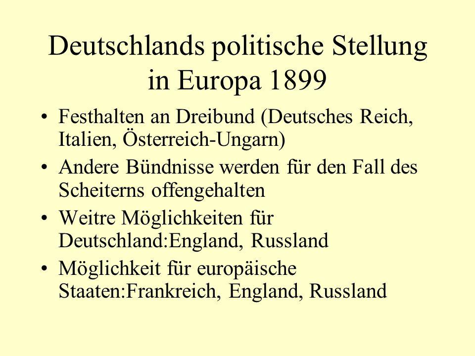 Deutschlands politische Stellung in Europa 1899 Festhalten an Dreibund (Deutsches Reich, Italien, Österreich-Ungarn) Andere Bündnisse werden für den F