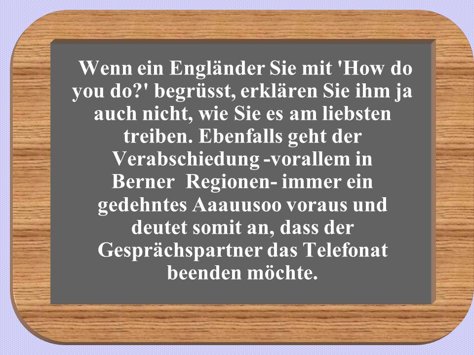 Wenn ein Engländer Sie mit 'How do you do?' begrüsst, erklären Sie ihm ja auch nicht, wie Sie es am liebsten treiben. Ebenfalls geht der Verabschiedun