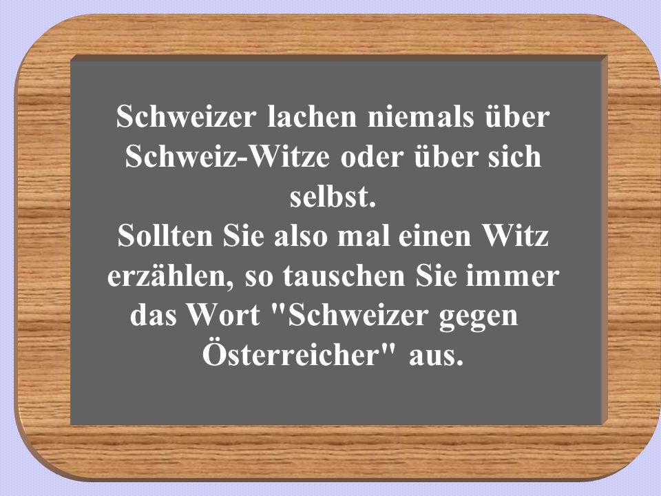 Schweizer lachen niemals über Schweiz-Witze oder über sich selbst. Sollten Sie also mal einen Witz erzählen, so tauschen Sie immer das Wort