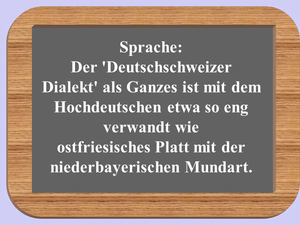 Sprache: Der 'Deutschschweizer Dialekt' als Ganzes ist mit dem Hochdeutschen etwa so eng verwandt wie ostfriesisches Platt mit der niederbayerischen M