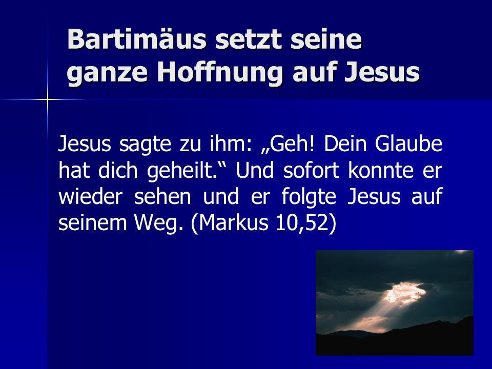 Bartimäus setzt seine ganze Hoffnung auf Jesus Jesus sagte zu ihm: Geh.