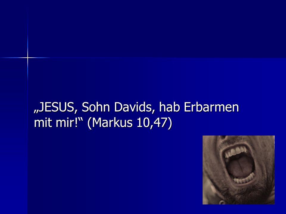 JESUS, Sohn Davids, hab Erbarmen mit mir! (Markus 10,47)