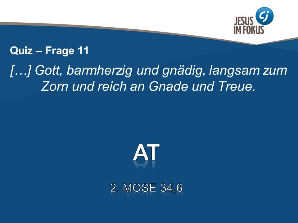 Page 13 […] Gott, barmherzig und gnädig, langsam zum Zorn und reich an Gnade und Treue. Quiz – Frage 11