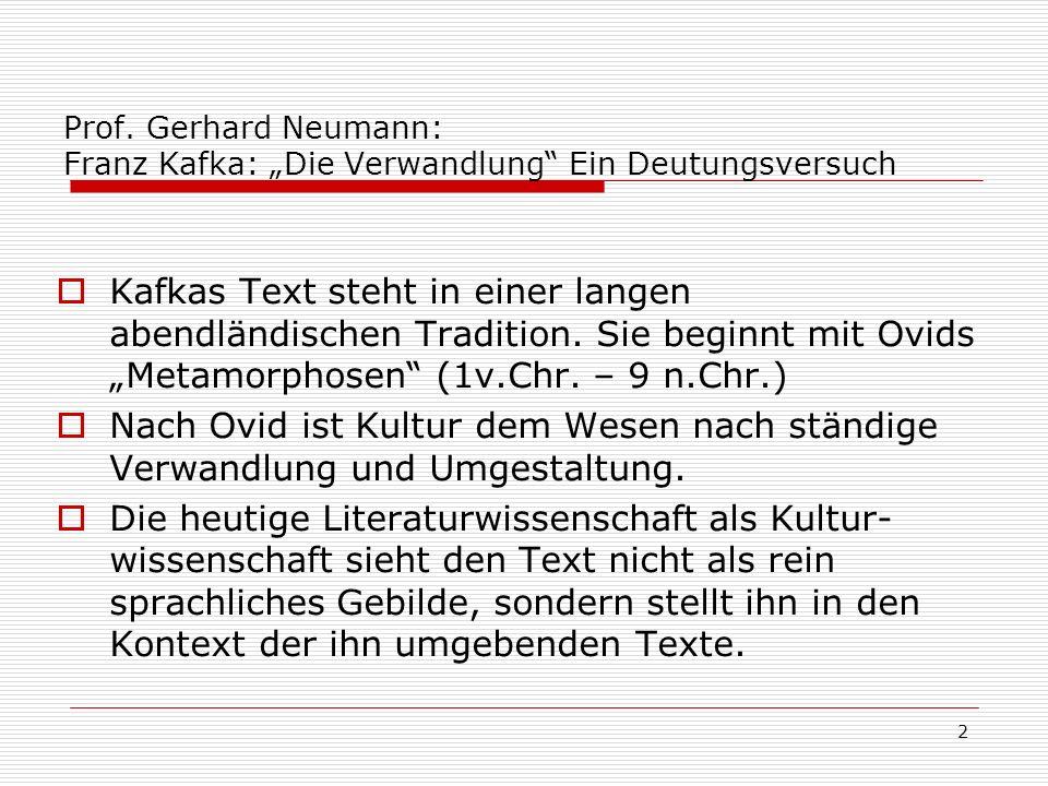 2 Prof. Gerhard Neumann: Franz Kafka: Die Verwandlung Ein Deutungsversuch Kafkas Text steht in einer langen abendländischen Tradition. Sie beginnt mit