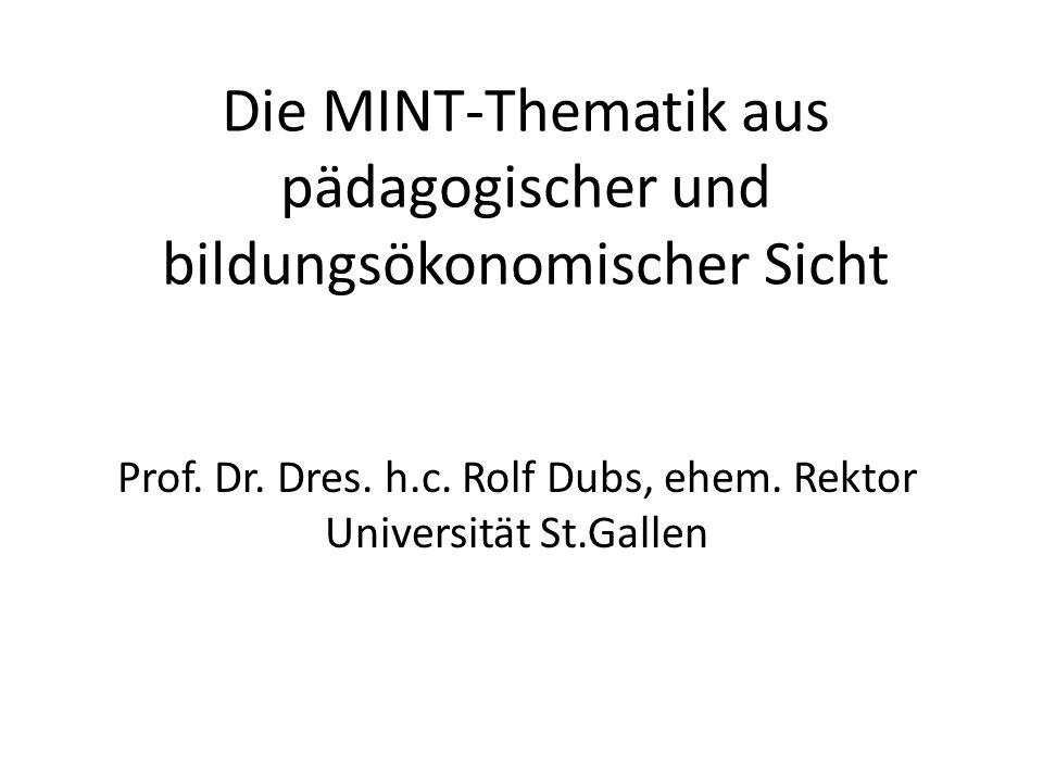 Die MINT-Thematik aus pädagogischer und bildungsökonomischer Sicht Prof. Dr. Dres. h.c. Rolf Dubs, ehem. Rektor Universität St.Gallen