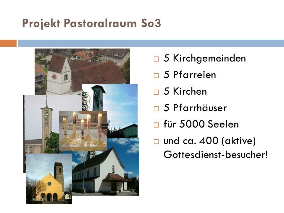 Projekt Pastoralraum So3 5 Kirchgemeinden 5 Pfarreien 5 Kirchen 5 Pfarrhäuser für 5000 Seelen und ca. 400 (aktive) Gottesdienst-besucher!