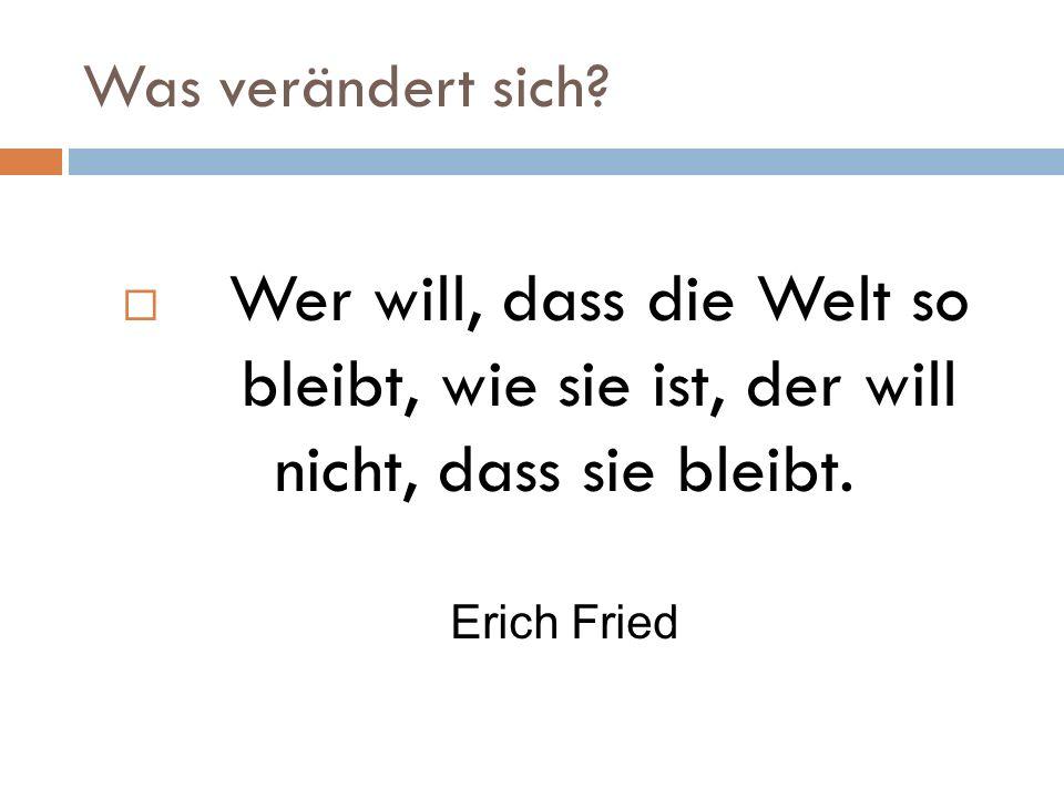 Was verändert sich? Wer will, dass die Welt so bleibt, wie sie ist, der will nicht, dass sie bleibt. Erich Fried