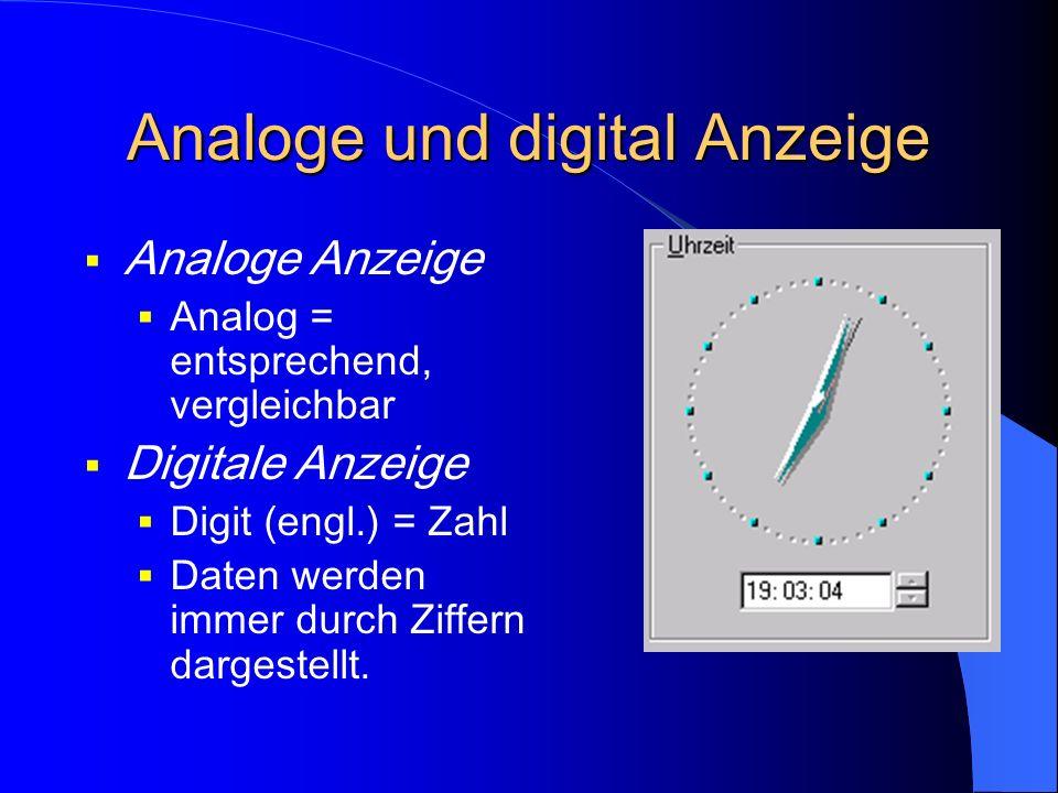 Analoge und digital Anzeige Analoge Anzeige Analog = entsprechend, vergleichbar Digitale Anzeige Digit (engl.) = Zahl Daten werden immer durch Ziffern dargestellt.