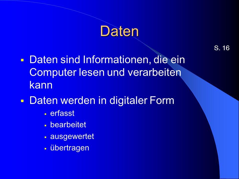 Daten Daten sind Informationen, die ein Computer lesen und verarbeiten kann Daten werden in digitaler Form erfasst bearbeitet ausgewertet übertragen S.