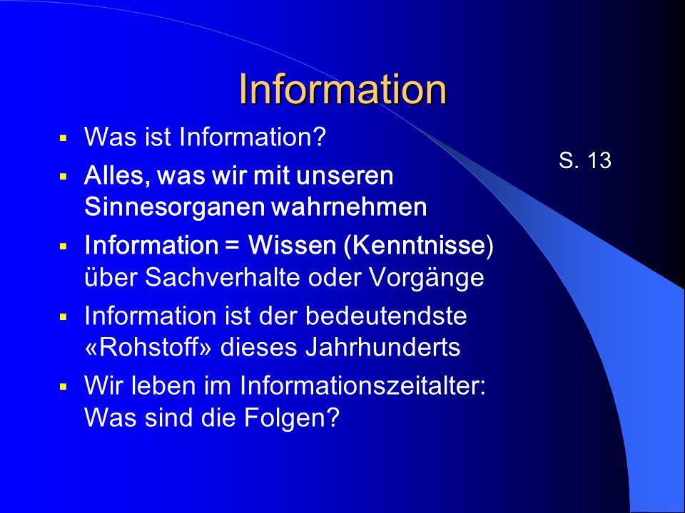 Information - Computer Information ist seit jeher für den Menschen wichtig Die richtige Information zur rechten Zeit … Wir müssen eine riesige Informationsmenge verarbeiten Dabei kann uns der Computer helfen S.