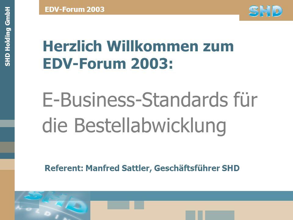 SHD Holding GmbH Herzlich Willkommen zum EDV-Forum 2003: E-Business-Standards für die Bestellabwicklung EDV-Forum 2003 Referent: Manfred Sattler, Gesc