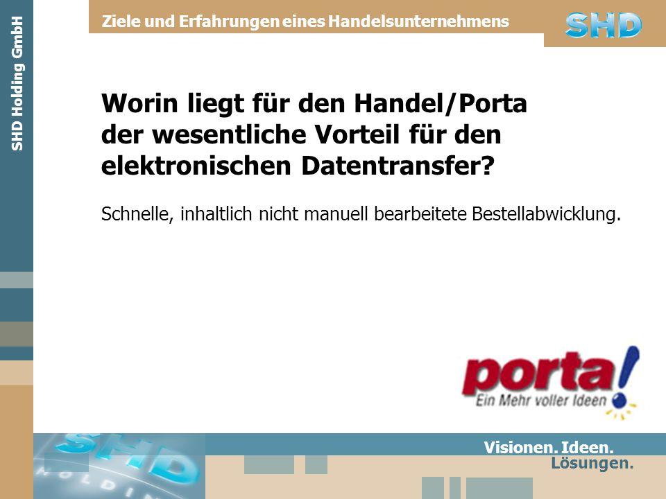 Worin liegt für den Handel/Porta der wesentliche Vorteil für den elektronischen Datentransfer? Visionen. Ideen. Lösungen. SHD Holding GmbH Ziele und E