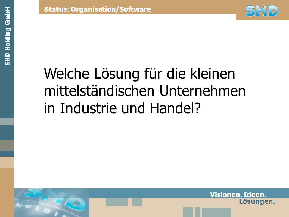Welche Lösung für die kleinen mittelständischen Unternehmen in Industrie und Handel? Visionen. Ideen. Lösungen. Status: Organisation/Software SHD Hold