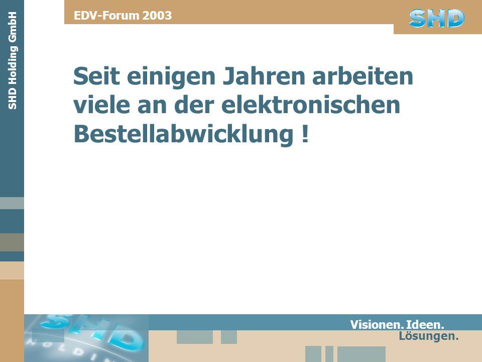 Seit einigen Jahren arbeiten viele an der elektronischen Bestellabwicklung ! Visionen. Ideen. Lösungen. SHD Holding GmbH EDV-Forum 2003