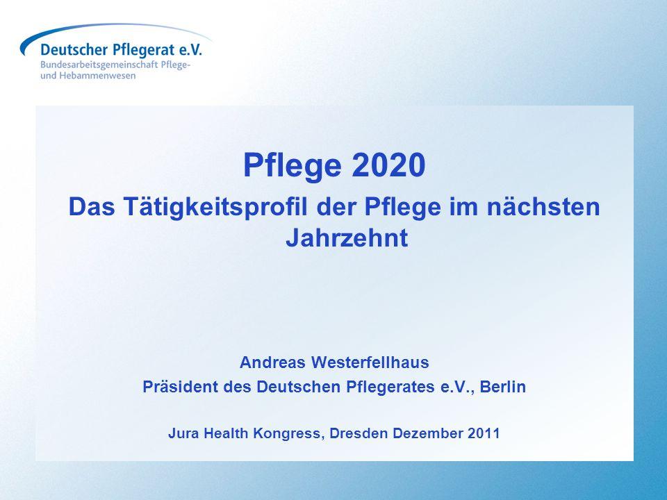 Pflege 2020 Das Tätigkeitsprofil der Pflege im nächsten Jahrzehnt Andreas Westerfellhaus Präsident des Deutschen Pflegerates e.V., Berlin Jura Health