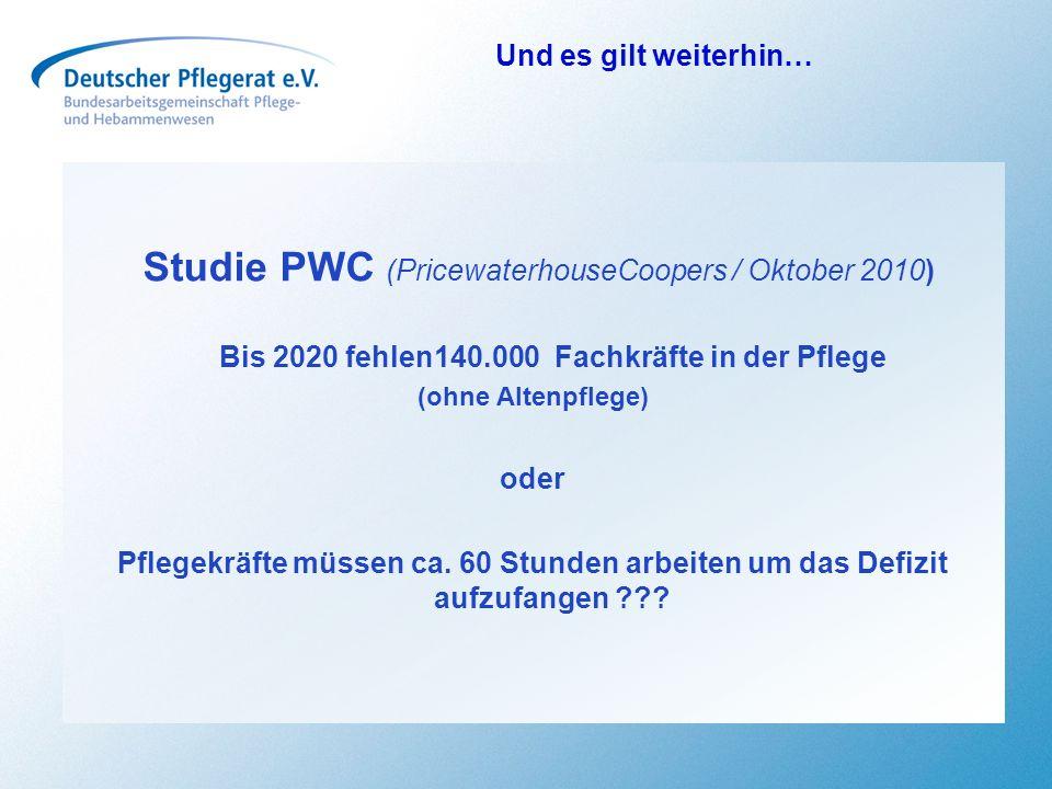 Und es gilt weiterhin… Studie PWC (PricewaterhouseCoopers / Oktober 2010) Bis 2020 fehlen140.000 Fachkräfte in der Pflege (ohne Altenpflege) oder Pfle