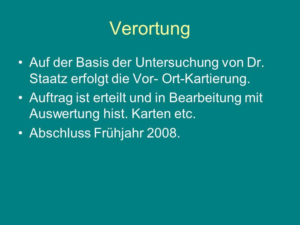 Verortung Auf der Basis der Untersuchung von Dr. Staatz erfolgt die Vor- Ort-Kartierung. Auftrag ist erteilt und in Bearbeitung mit Auswertung hist. K