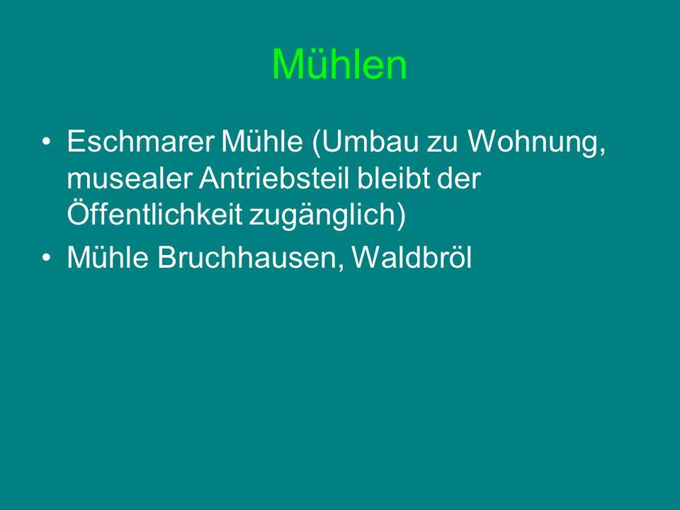 Mühlen Eschmarer Mühle (Umbau zu Wohnung, musealer Antriebsteil bleibt der Öffentlichkeit zugänglich) Mühle Bruchhausen, Waldbröl