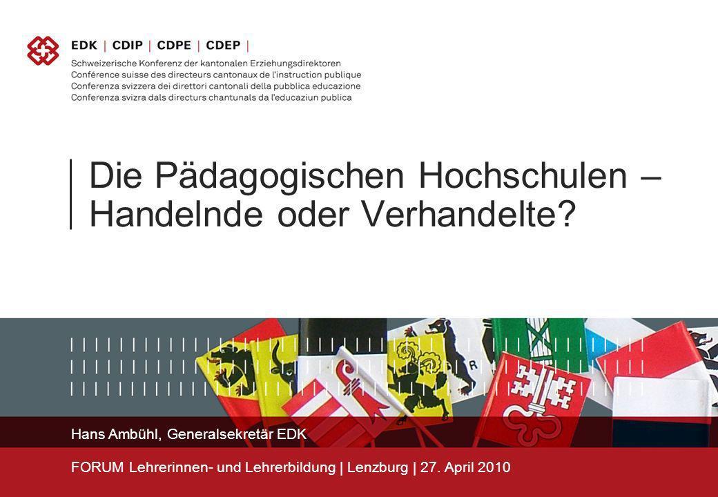 Die Pädagogischen Hochschulen – Handelnde oder Verhandelte? Hans Ambühl, Generalsekretär EDK FORUM Lehrerinnen- und Lehrerbildung | Lenzburg | 27. Apr