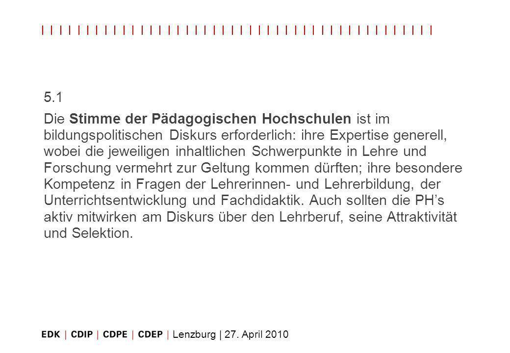 Lenzburg | 27. April 2010 5.1 Die Stimme der Pädagogischen Hochschulen ist im bildungspolitischen Diskurs erforderlich: ihre Expertise generell, wobei