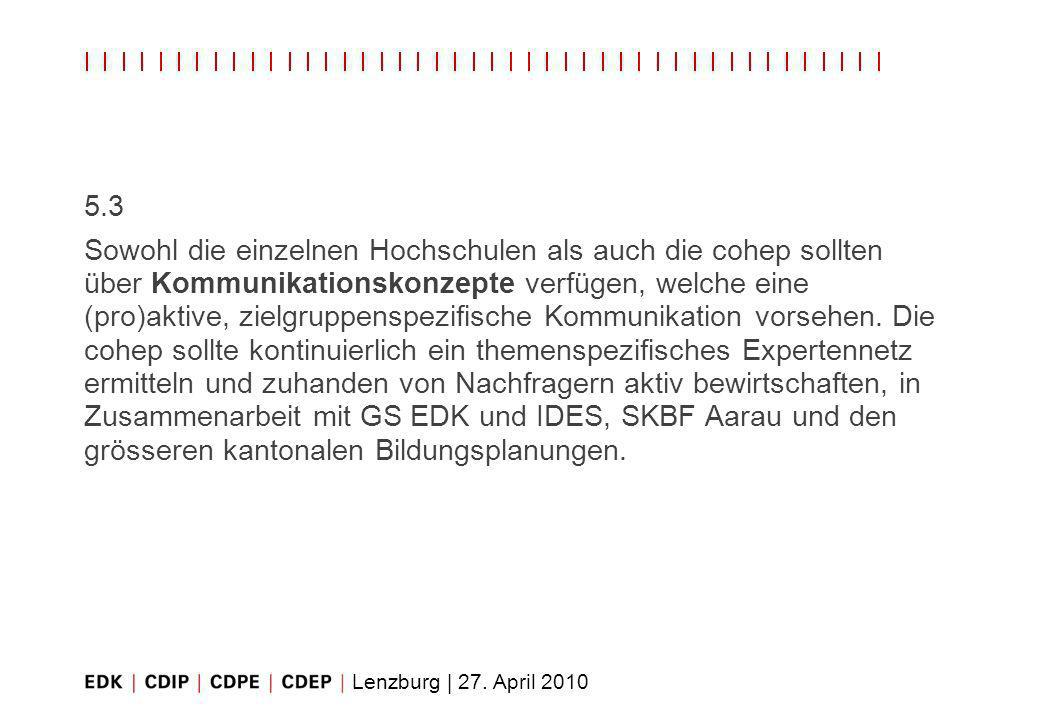 Lenzburg | 27. April 2010 5.3 Sowohl die einzelnen Hochschulen als auch die cohep sollten über Kommunikationskonzepte verfügen, welche eine (pro)aktiv