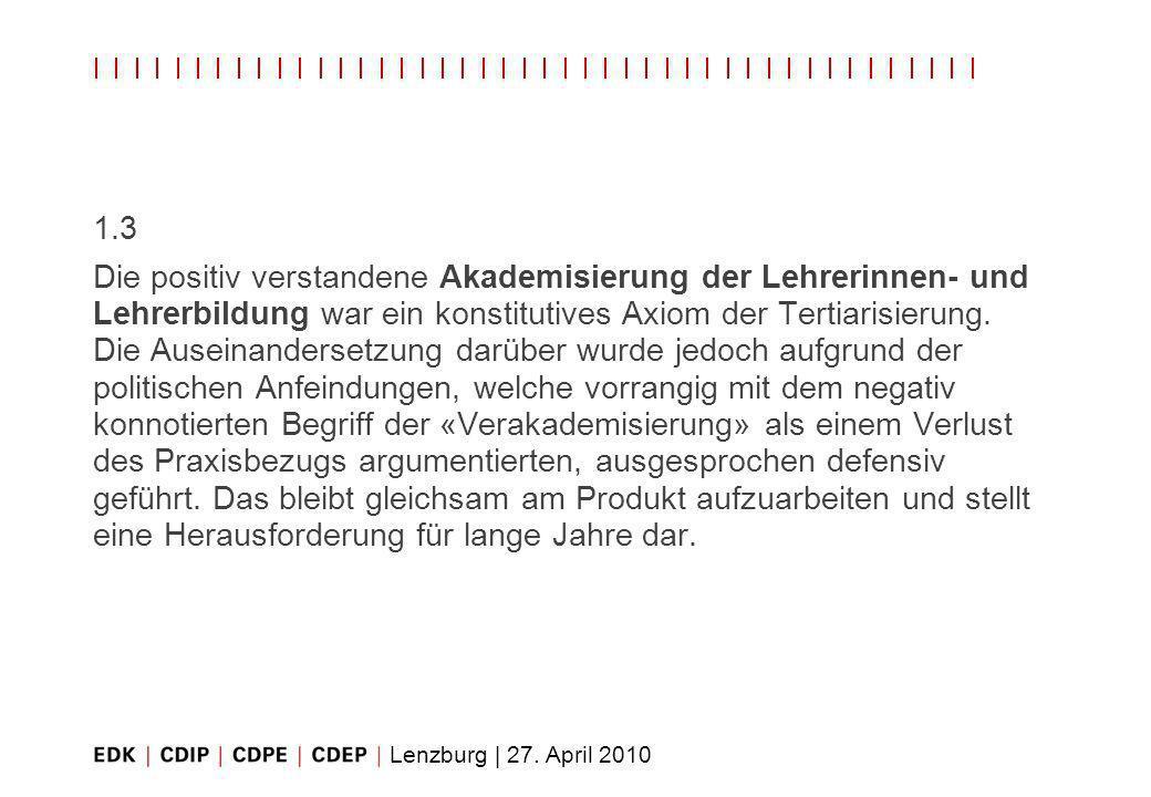 Lenzburg | 27. April 2010 1.3 Die positiv verstandene Akademisierung der Lehrerinnen- und Lehrerbildung war ein konstitutives Axiom der Tertiarisierun