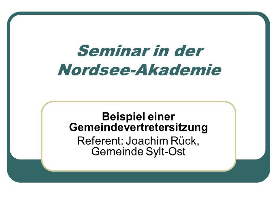 Seminar in der Nordsee-Akademie Beispiel einer Gemeindevertretersitzung Referent: Joachim Rück, Gemeinde Sylt-Ost