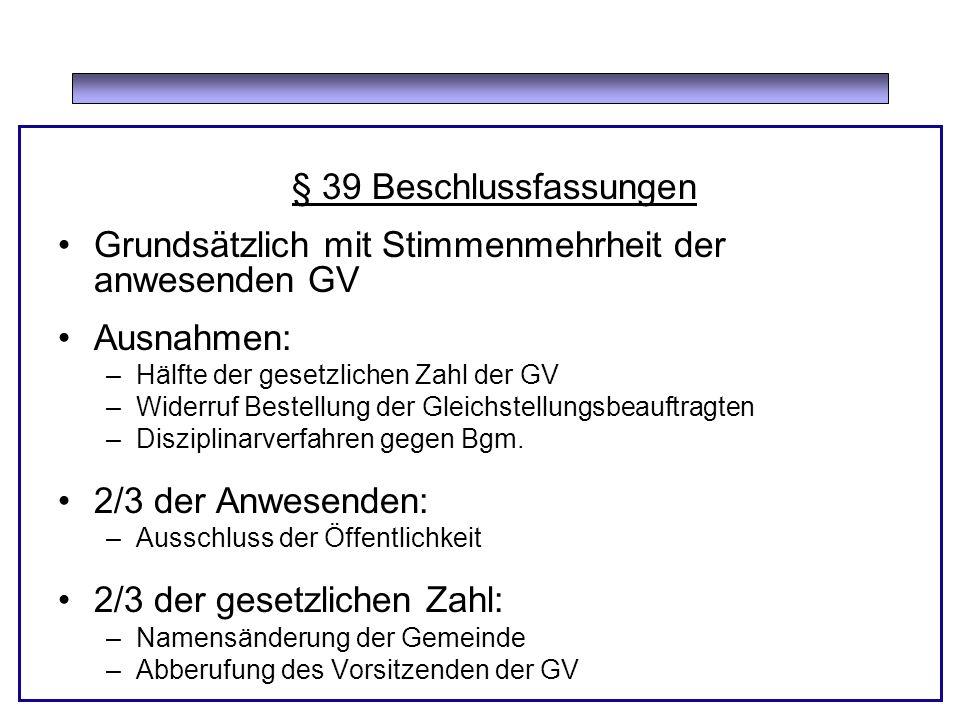 § 39 Beschlussfassungen Grundsätzlich mit Stimmenmehrheit der anwesenden GV Ausnahmen: –Hälfte der gesetzlichen Zahl der GV –Widerruf Bestellung der Gleichstellungsbeauftragten –Disziplinarverfahren gegen Bgm.
