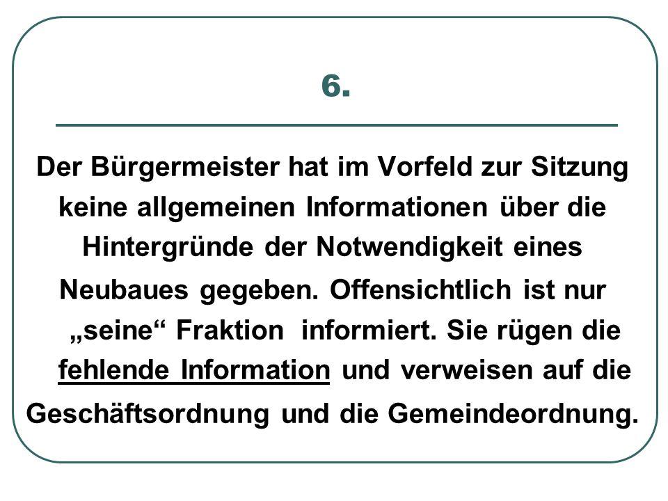 6. Der Bürgermeister hat im Vorfeld zur Sitzung keine allgemeinen Informationen über die Hintergründe der Notwendigkeit eines Neubaues gegeben. Offens