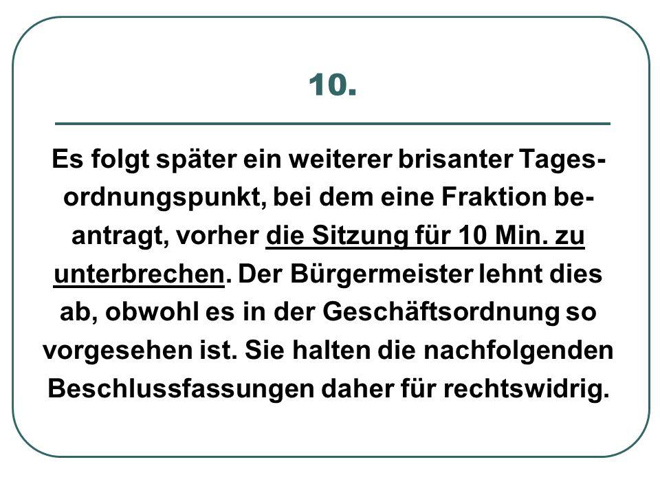 10. Es folgt später ein weiterer brisanter Tages- ordnungspunkt, bei dem eine Fraktion be- antragt, vorher die Sitzung für 10 Min. zu unterbrechen. De