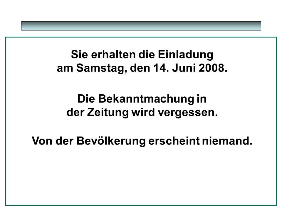 Sie erhalten die Einladung am Samstag, den 14. Juni 2008. Die Bekanntmachung in der Zeitung wird vergessen. Von der Bevölkerung erscheint niemand.