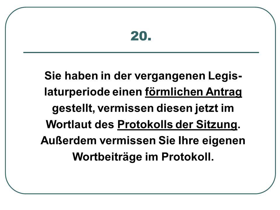 20. Sie haben in der vergangenen Legis- laturperiode einen förmlichen Antrag gestellt, vermissen diesen jetzt im Wortlaut des Protokolls der Sitzung.