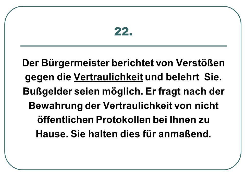22. Der Bürgermeister berichtet von Verstößen gegen die Vertraulichkeit und belehrt Sie. Bußgelder seien möglich. Er fragt nach der Bewahrung der Vert