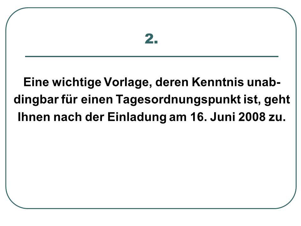 2. Eine wichtige Vorlage, deren Kenntnis unab- dingbar für einen Tagesordnungspunkt ist, geht Ihnen nach der Einladung am 16. Juni 2008 zu.