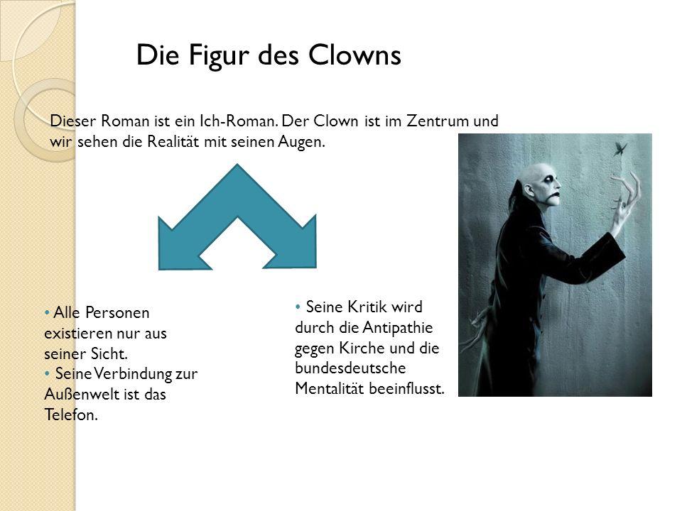 Die Figur des Clowns Dieser Roman ist ein Ich-Roman. Der Clown ist im Zentrum und wir sehen die Realität mit seinen Augen. Alle Personen existieren nu