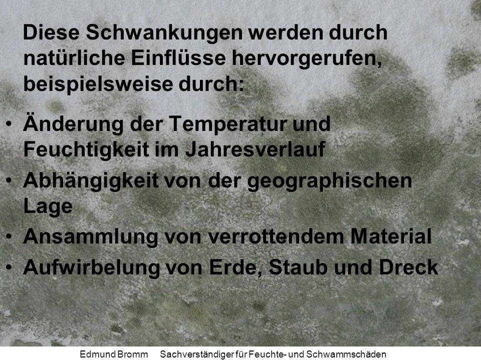 Edmund Bromm Sachverständiger für Feuchte- und Schwammschäden Diese Schwankungen werden durch natürliche Einflüsse hervorgerufen, beispielsweise durch: Änderung der Temperatur und Feuchtigkeit im Jahresverlauf Abhängigkeit von der geographischen Lage Ansammlung von verrottendem Material Aufwirbelung von Erde, Staub und Dreck