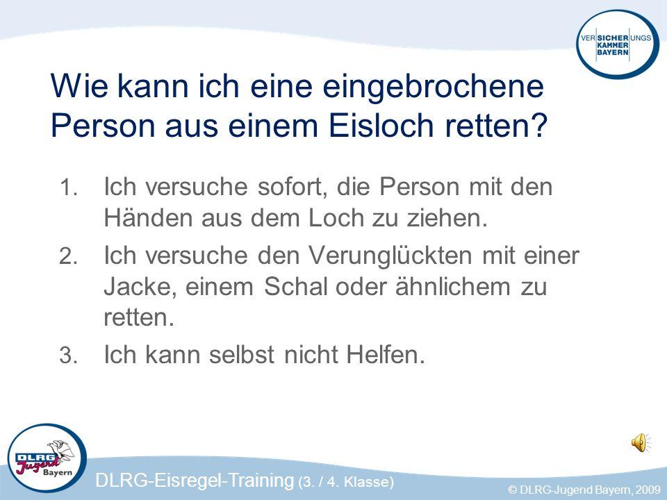 DLRG-Eisregel-Training (3. / 4. Klasse) © DLRG-Jugend Bayern, 2009 Wie kann ich eine eingebrochene Person aus einem Eisloch retten? 1. Ich versuche so