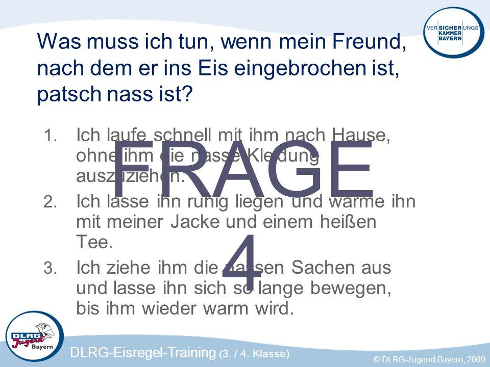 DLRG-Eisregel-Training (3. / 4. Klasse) © DLRG-Jugend Bayern, 2009 Was muss ich tun, wenn mein Freund, nach dem er ins Eis eingebrochen ist, patsch na