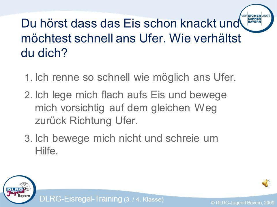 DLRG-Eisregel-Training (3. / 4. Klasse) © DLRG-Jugend Bayern, 2009 Du hörst dass das Eis schon knackt und möchtest schnell ans Ufer. Wie verhältst du