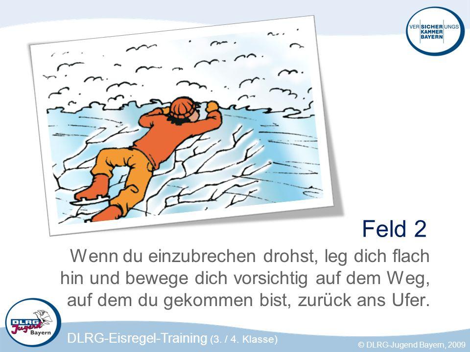 DLRG-Eisregel-Training (3. / 4. Klasse) © DLRG-Jugend Bayern, 2009 Feld 2 Wenn du einzubrechen drohst, leg dich flach hin und bewege dich vorsichtig a