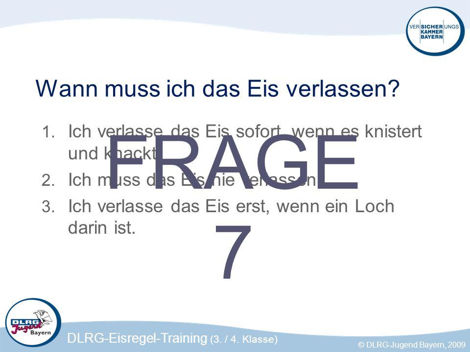 DLRG-Eisregel-Training (3. / 4. Klasse) © DLRG-Jugend Bayern, 2009 Wann muss ich das Eis verlassen? 1. Ich verlasse das Eis sofort, wenn es knistert u