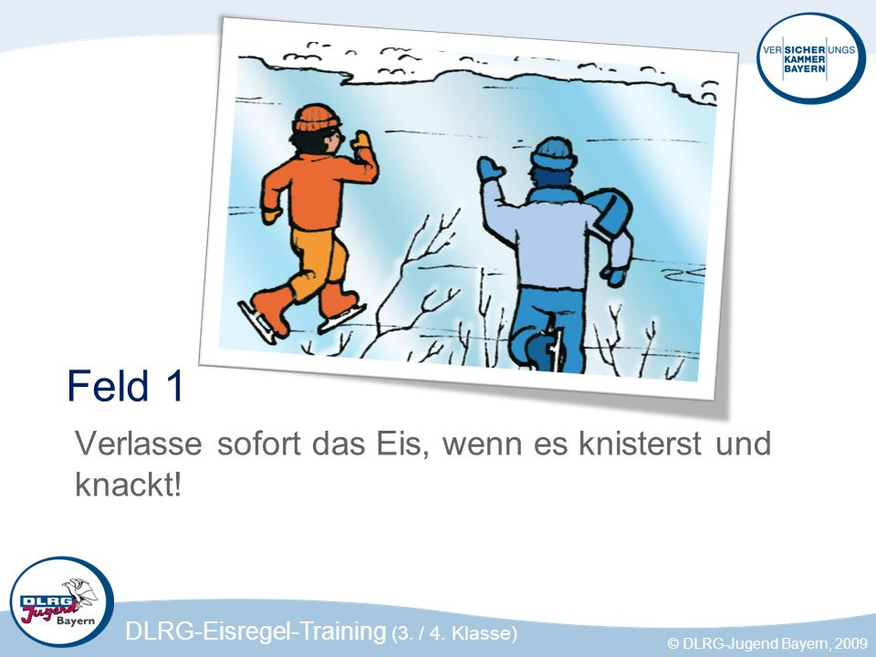 DLRG-Eisregel-Training (3. / 4. Klasse) © DLRG-Jugend Bayern, 2009 Feld 1 Verlasse sofort das Eis, wenn es knisterst und knackt!