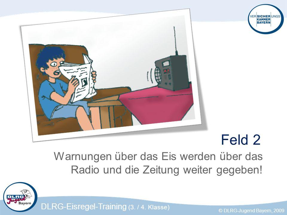 DLRG-Eisregel-Training (3. / 4. Klasse) © DLRG-Jugend Bayern, 2009 Feld 2 Warnungen über das Eis werden über das Radio und die Zeitung weiter gegeben!