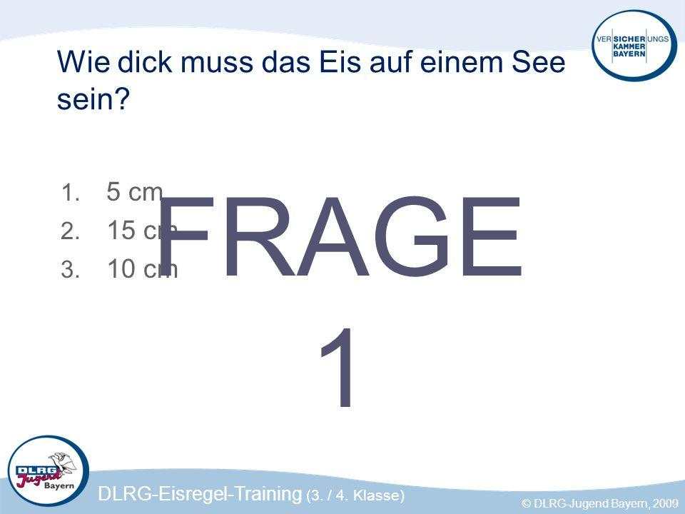 DLRG-Eisregel-Training (3. / 4. Klasse) © DLRG-Jugend Bayern, 2009 Wie dick muss das Eis auf einem See sein? 1. 5 cm 2. 15 cm 3. 10 cm FRAGE 1