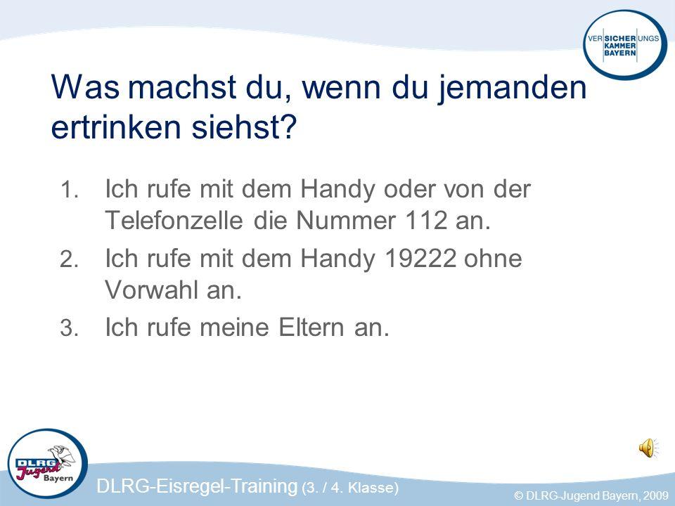 DLRG-Eisregel-Training (3. / 4. Klasse) © DLRG-Jugend Bayern, 2009 Was machst du, wenn du jemanden ertrinken siehst? 1. Ich rufe mit dem Handy oder vo