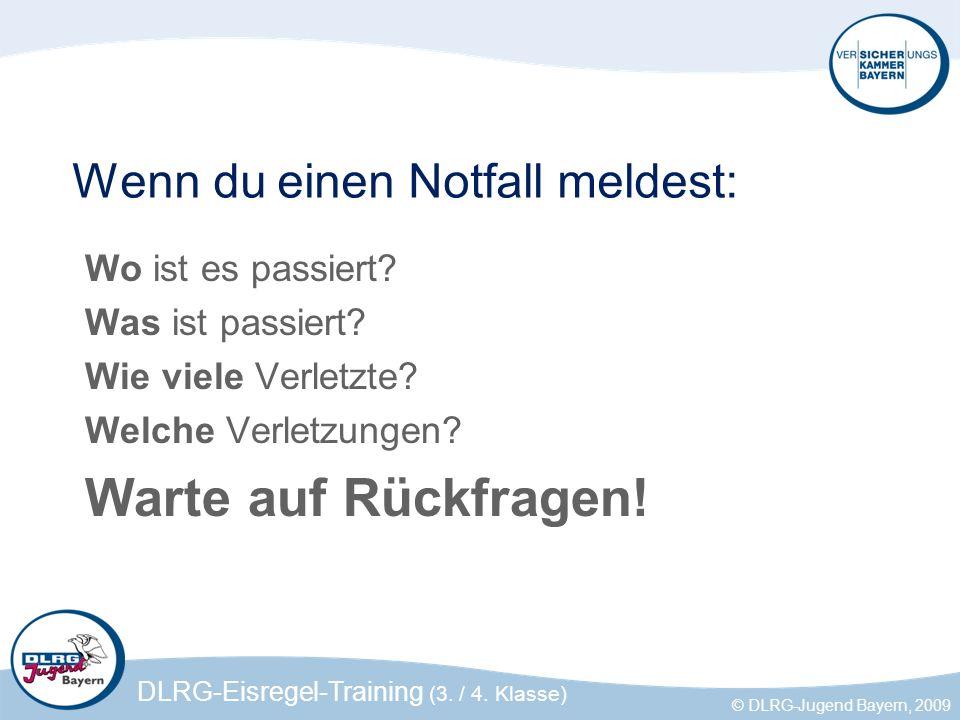DLRG-Eisregel-Training (3. / 4. Klasse) © DLRG-Jugend Bayern, 2009 Wenn du einen Notfall meldest: Wo ist es passiert? Was ist passiert? Wie viele Verl