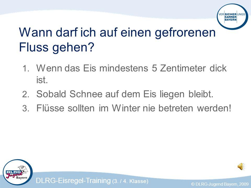 DLRG-Eisregel-Training (3. / 4. Klasse) © DLRG-Jugend Bayern, 2009 Wann darf ich auf einen gefrorenen Fluss gehen? 1. Wenn das Eis mindestens 5 Zentim